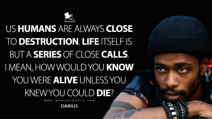 Us humans are always close to destruction. Life itself is but a series of close calls. I mean, how would you know you were alive unless you knew you could die? - Darius (Atlanta Quotes)