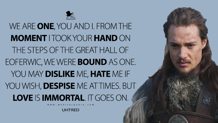 We are one, you and I. From the moment I took your hand on the steps of the great hall of Eoferwic, we were bound as one. You may dislike me, hate me if you wish, despise me at times. But love is immortal. It goes on. - Uhtred (The Last Kingdom Quotes)