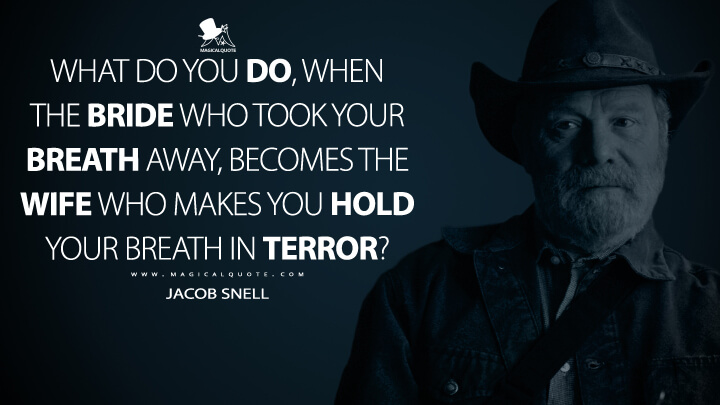 What do you do, Martin, when the bride who took your breath away, becomes the wife who makes you hold your breath in terror? - Jacob Snell (Ozark Quotes)