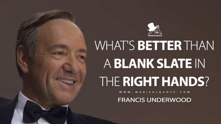 What's better than a blank slate in the right hands? - Francis Underwood (House of Cards Quotes)