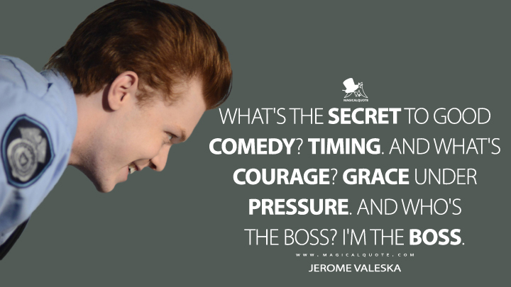 What's the secret to good comedy? Timing. And what's courage? Grace under pressure. And who's the boss? I'm the boss. - Jerome Valeska (Gotham Quotes)