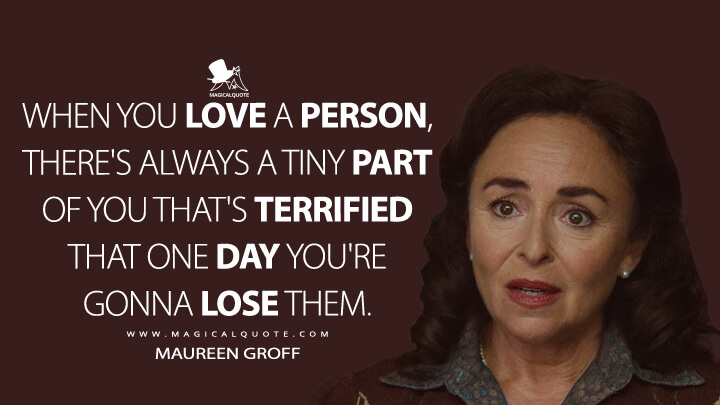 When you love a person, there's always a tiny part of you that's terrified that one day you're gonna lose them. - Maureen Groff (Sex Education Quotes)
