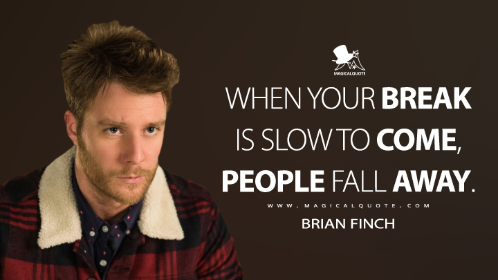 When your break is slow to come, people fall away. - Brian Finch (Limitless Quotes)