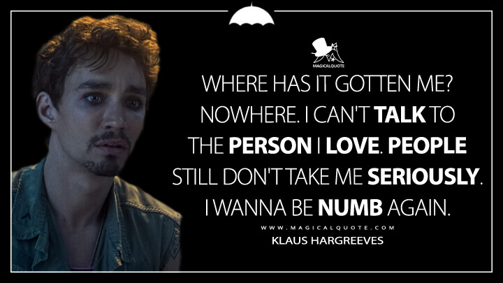 Where has it gotten me? Nowhere. I can't talk to the person I love. People still don't take me seriously. I wanna be numb again. - Klaus Hargreeves (The Umbrella Academy Quotes)