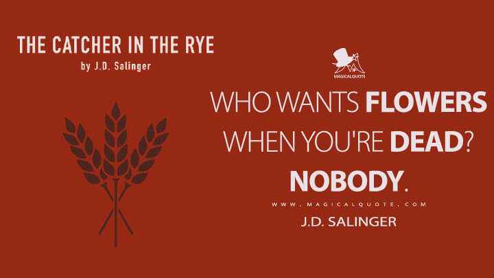 Who wants flowers when you're dead? Nobody. - J.D. Salinger (The Catcher in the Rye Quotes)