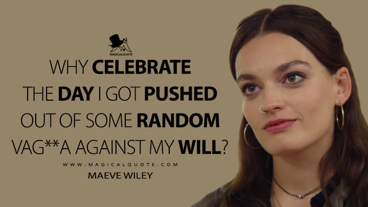 Why celebrate the day I got pushed out of some random vagina against my will? - Maeve Wiley (Sex Education Quotes)