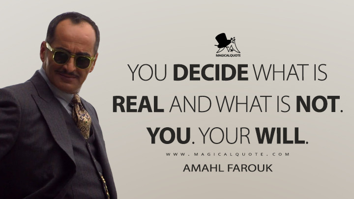 You decide what is real and what is not. You. Your will. - Amahl Farouk (Legion Quotes)