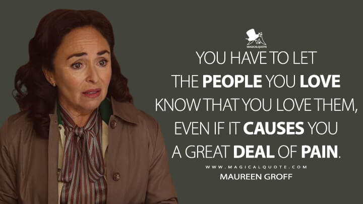 You have to let the people you love know that you love them, even if it causes you a great deal of pain. - Maureen Groff (Sex Education Quotes)