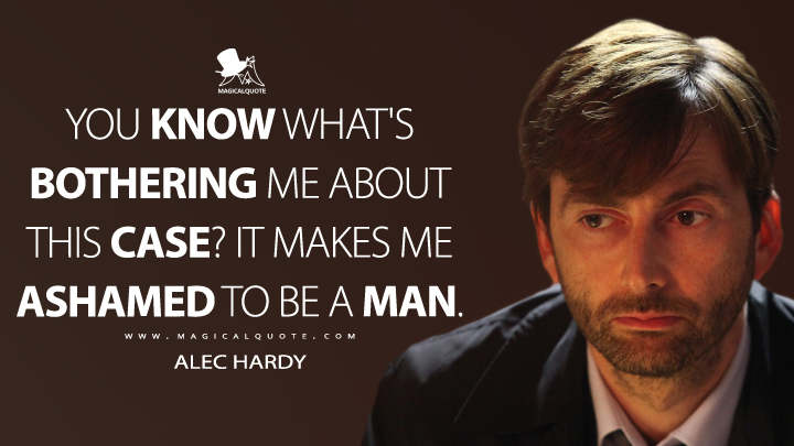 You know what's bothering me about this case? It makes me ashamed to be a man. - Alec Hardy (Broadchurch Quotes)