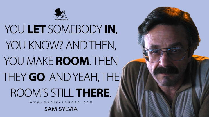 You let somebody in, you know? And then, you make room. Then they go. And yeah, the room's still there. - Sam Sylvia (GLOW Quotes)