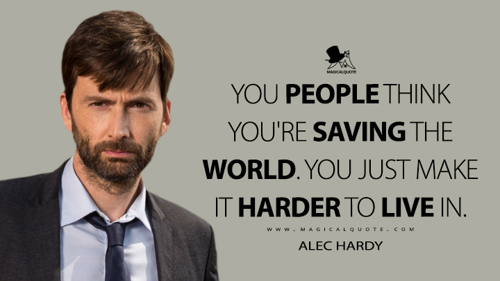 You people think you're saving the world. You just make it harder to live in. - Alec Hardy (Broadchurch Quotes)