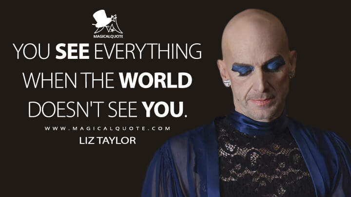 You see everything when the world doesn't see you. - Liz Taylor (American Horror Story Quotes)