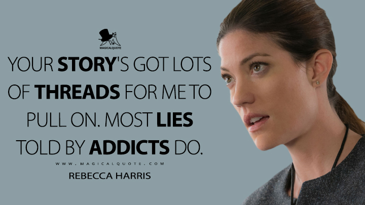 Your story's got lots of threads for me to pull on. Most lies told by addicts do. - Rebecca Harris (Limitless Quotes)