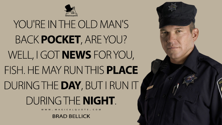 You're in the old man's back pocket, are you? Well, I got news for you, fish. He may run this place during the day, but I run it during the night. - Brad Bellick (Prison Break Quotes)