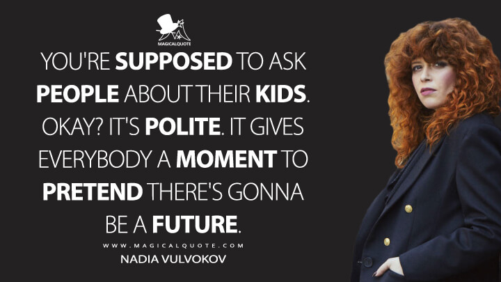 You're supposed to ask people about their kids. Okay? It's polite. It gives everybody a moment to pretend there's gonna be a future. - Nadia Vulvokov (Russian Doll Quotes)