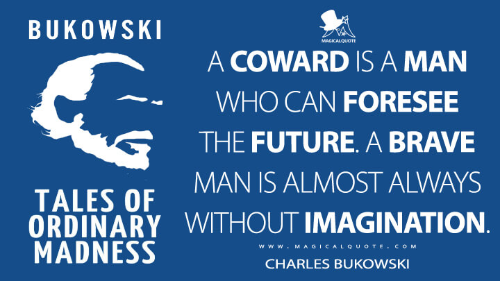 A coward is a man who can foresee the future. A brave man is almost always without imagination. - Charles Bukowski (Tales of Ordinary Madness Quotes)