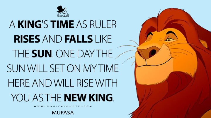 A king's time as ruler rises and falls like the sun. One day the sun will set on my time here and will rise with you as the new king. - Mufasa (The Lion King Quotes)