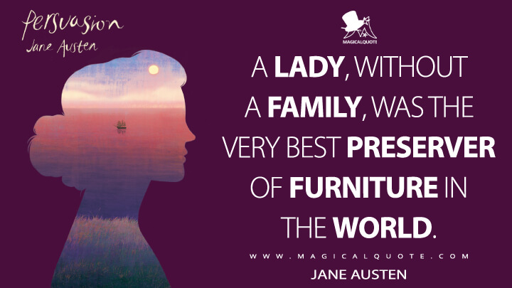 A lady, without a family, was the very best preserver of furniture in the world. - Jane Austen (Persuasion Quotes)