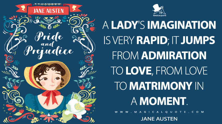 A lady's imagination is very rapid; it jumps from admiration to love, from love to matrimony in a moment. - Jane Austen (Pride and Prejudice Quotes)