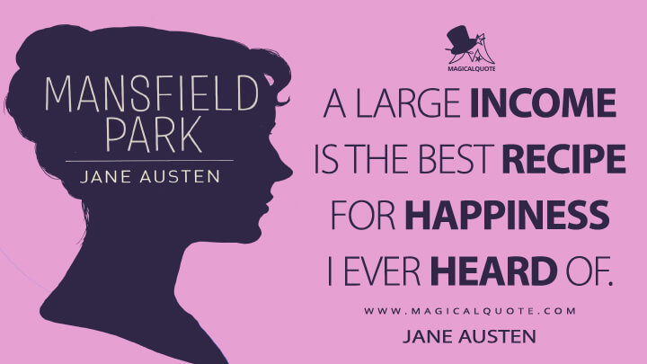 A large income is the best recipe for happiness I ever heard of. - Jane Austen (Mansfield Park Quotes)