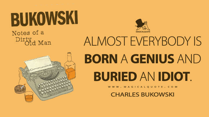Almost everybody is born a genius and buried an idiot. - Charles Bukowski (Notes of a Dirty Old Man Quotes)