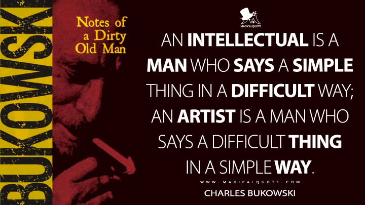 An intellectual is a man who says a simple thing in a difficult way; an artist is a man who says a difficult thing in a simple way. - Charles Bukowski (Notes of a Dirty Old Man Quotes)