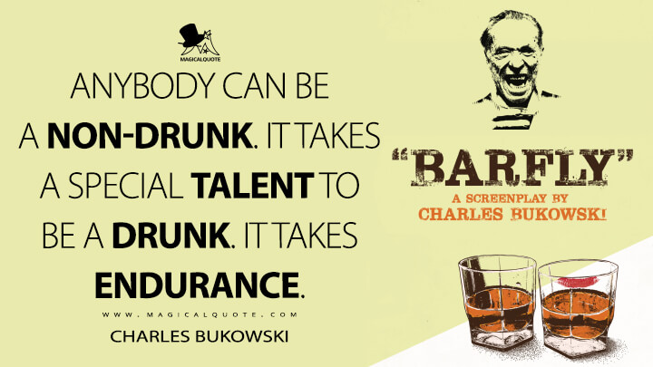 Anybody can be a non-drunk. It takes a special talent to be a drunk. It takes endurance. - Charles Bukowski (Barfly Quotes)