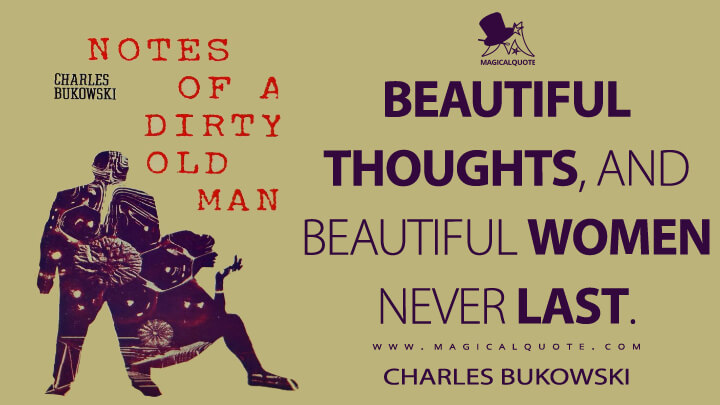 Beautiful thoughts, and beautiful women never last. - Charles Bukowski (Notes of a Dirty Old Man Quotes)