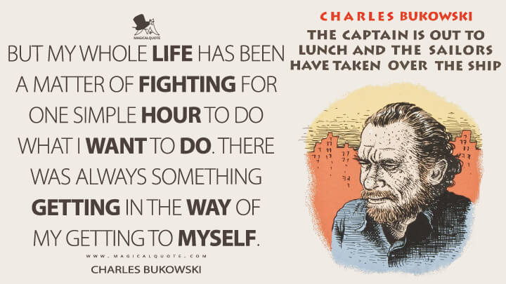 But my whole life has been a matter of fighting for one simple hour to do what I want to do. There was always something getting in the way of my getting to myself. - Charles Bukowski (The Captain is Out to Lunch and the Sailors have taken over the Ship Quotes)