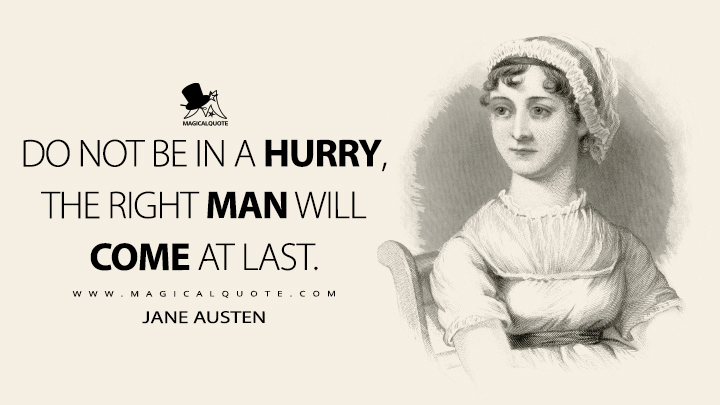 Do not be in a hurry, the right man will come at last. - Jane Austen Quotes
