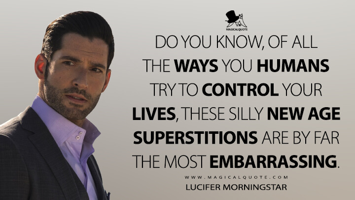 Do you know, of all the ways you humans try to control your lives, these silly New Age superstitions are by far the most embarrassing. - Lucifer Morningstar (Lucifer Quotes)