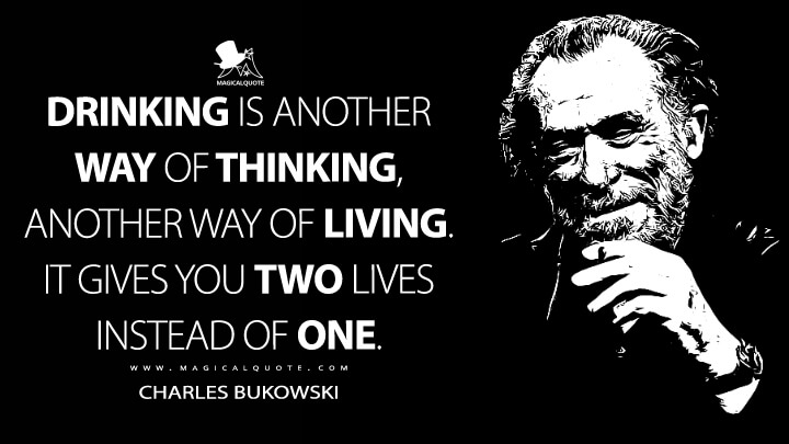 Drinking is another way of thinking, another way of living. It gives you two lives instead of one. - Charles Bukowski Quotes