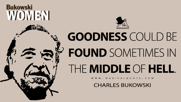 Goodness could be found sometimes in the middle of hell. - Charles Bukowski (Women Quotes)