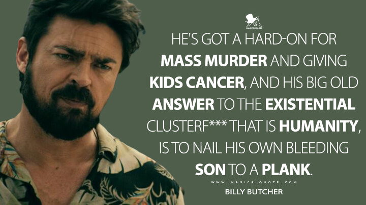 He's got a hard-on for mass murder and giving kids cancer, and his big old answer to the existential clusterf*** that is humanity, is to nail his own bleeding son to a plank. - Billy Butcher (The Boys Quotes)