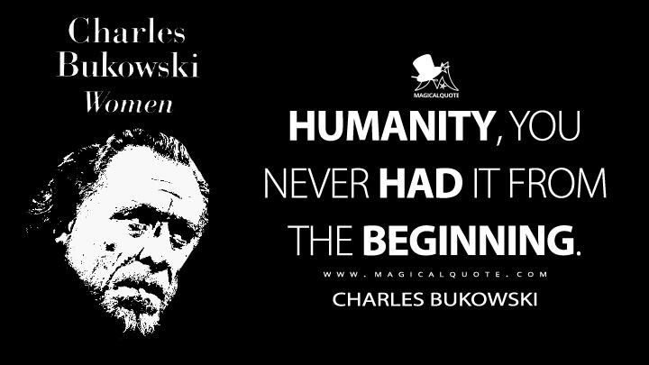 Humanity, you never had it from the beginning. - Charles Bukowski (Women Quotes)