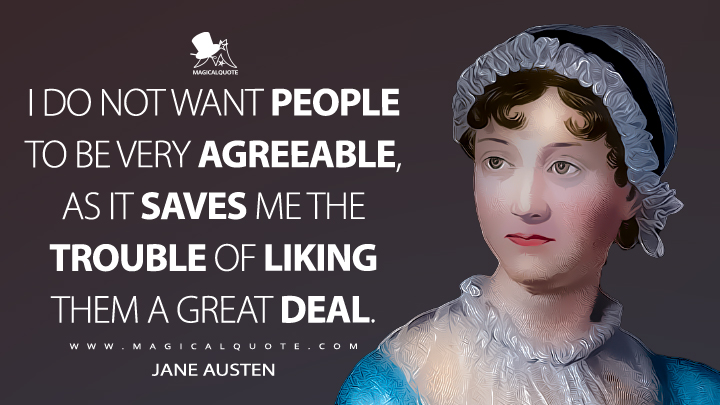 I do not want people to be very agreeable, as it saves me the trouble of liking them a great deal. - Jane Austen Quotes