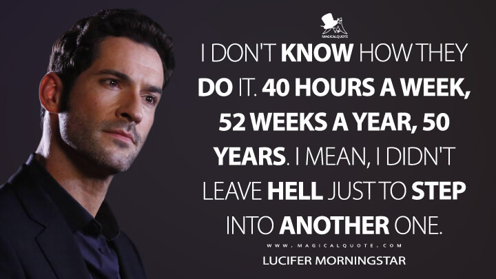 I don't know how they do it. 40 hours a week, 52 weeks a year, 50 years. I mean, I didn't leave Hell just to step into another one. - Lucifer Morningstar (Lucifer Quotes)