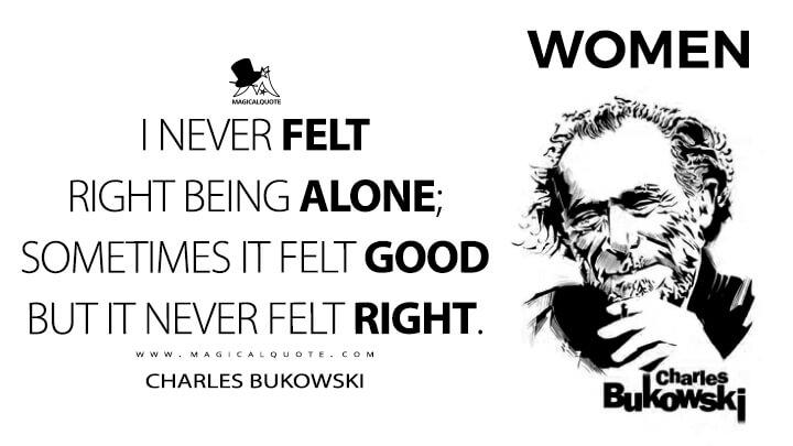 I never felt right being alone; sometimes it felt good but it never felt right. - Charles Bukowski (Women Quotes)