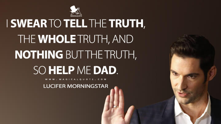 I swear to tell the truth, the whole truth, and nothing but the truth, so help me Dad. - Lucifer Morningstar (Lucifer Quotes)
