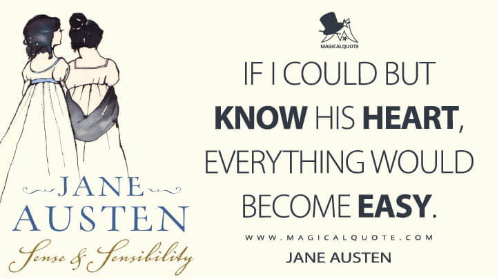 If I could but know his heart, everything would become easy. - Jane Austen (Sense and Sensibility Quotes)