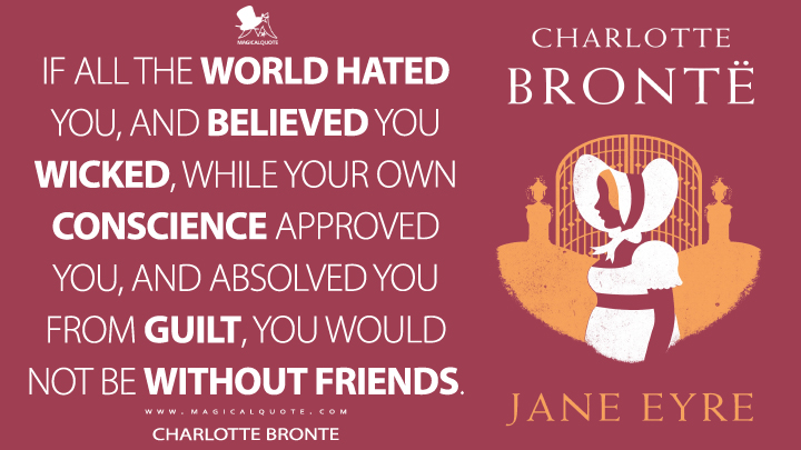 If all the world hated you, and believed you wicked, while your own conscience approved you, and absolved you from guilt, you would not be without friends. - Charlotte Brontë (Jane Eyre Quotes)