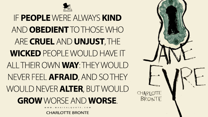 If people were always kind and obedient to those who are cruel and unjust, the wicked people would have it all their own way: they would never feel afraid, and so they would never alter, but would grow worse and worse. - Charlotte Brontë (Jane Eyre Quotes)
