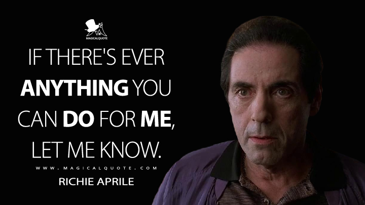 If there's ever anything you can do for me, let me know. - Richie Aprile (The Sopranos Quotes)