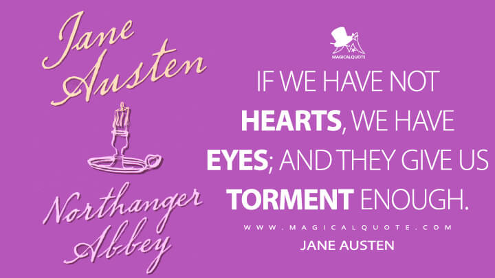 If we have not hearts, we have eyes; and they give us torment enough. - Jane Austen (Northanger Abbey Quotes)