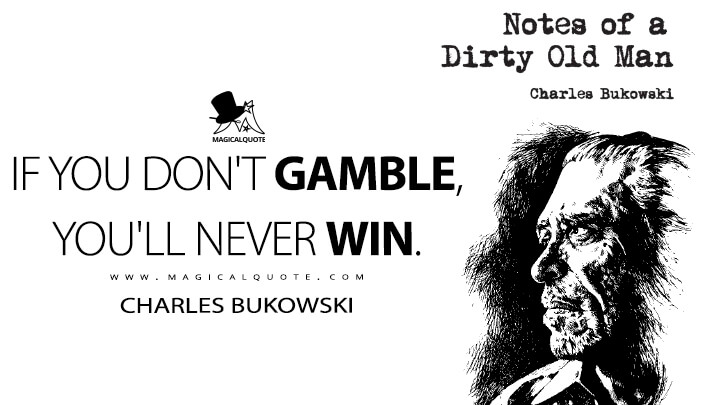 If you don't gamble, you'll never win. - Charles Bukowski (Notes of a Dirty Old Man Quotes)