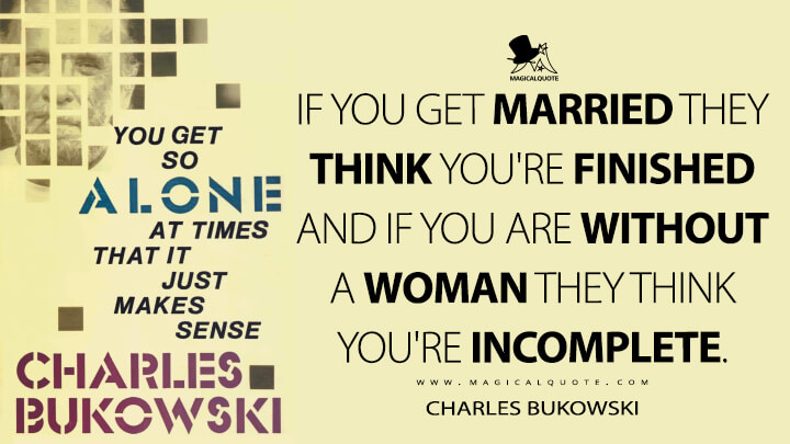If you get married they think you're finished and if you are without a woman they think you're incomplete. - Charles Bukowski (You Get So Alone at Times That It Just Makes Sense Quotes)