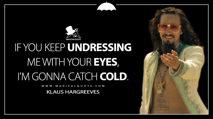 If you keep undressing me with your eyes, I'm gonna catch cold. - Klaus Hargreeves (The Umbrella Academy Quotes)