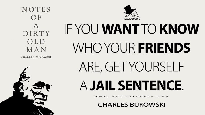 If you want to know who your friends are, get yourself a jail sentence. - Charles Bukowski (Notes of a Dirty Old Man Quotes)