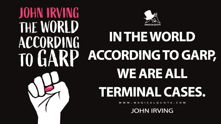 In the world according to Garp, we are all terminal cases. - John Irving (The World According to Garp Quotes)
