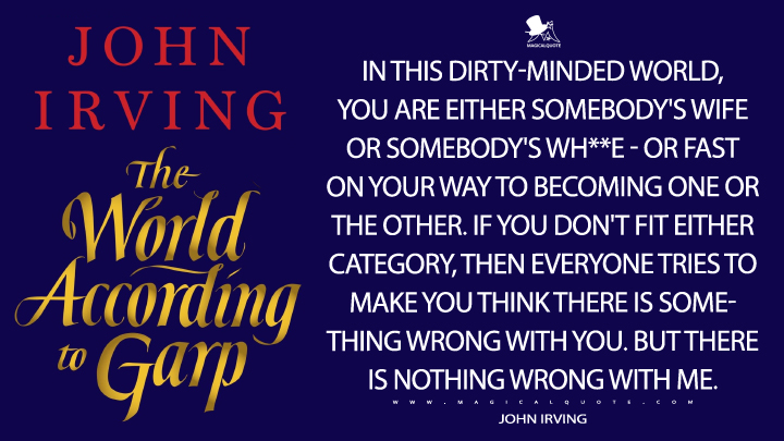 In this dirty-minded world, you are either somebody's wife or somebody's wh**e - or fast on your way to becoming one or the other. If you don't fit either category, then everyone tries to make you think there is something wrong with you. But there is nothing wrong with me. - John Irving (The World According to Garp Quotes)